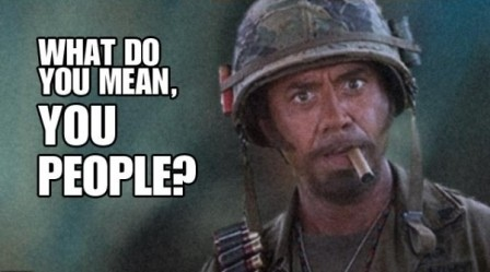 Click image for larger version  Name:448x249px-LL-3dd0d362_what-do-you-mean-you-people-tropic-thunder-movie-1309633407.jpg Views:6 Size:35.1 KB ID:22554
